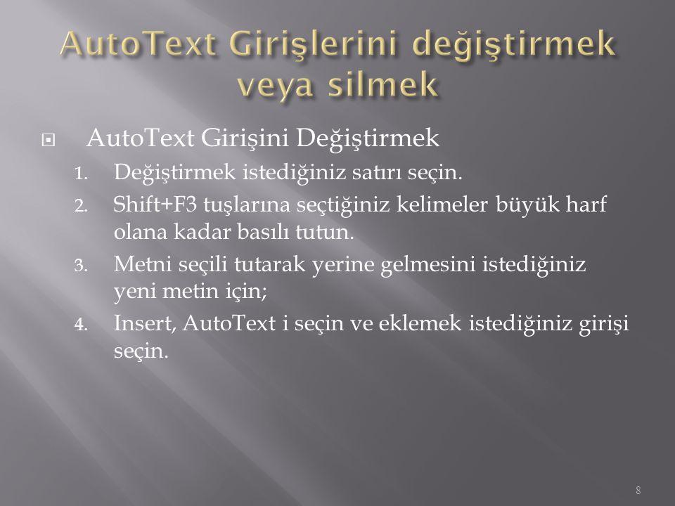  AutoText Girişini Değiştirmek 1. Değiştirmek istediğiniz satırı seçin. 2. Shift+F3 tuşlarına seçtiğiniz kelimeler büyük harf olana kadar basılı tutu