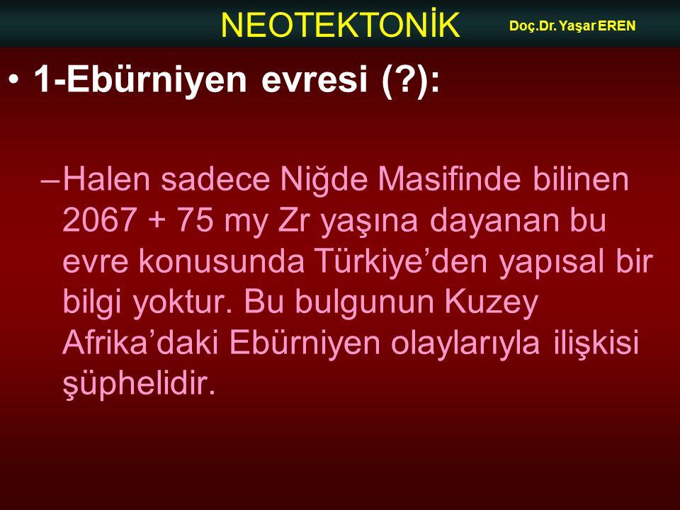 NEOTEKTONİK Doç.Dr. Yaşar EREN 1-Ebürniyen evresi (?): –Halen sadece Niğde Masifinde bilinen 2067 + 75 my Zr yaşına dayanan bu evre konusunda Türkiye'
