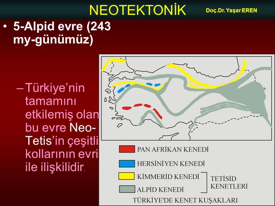 NEOTEKTONİK Doç.Dr. Yaşar EREN 5-Alpid evre (243 my-günümüz) –Türkiye'nin tamamını etkilemiş olan bu evre Neo- Tetis'in çeşitli kollarının evrimi ile