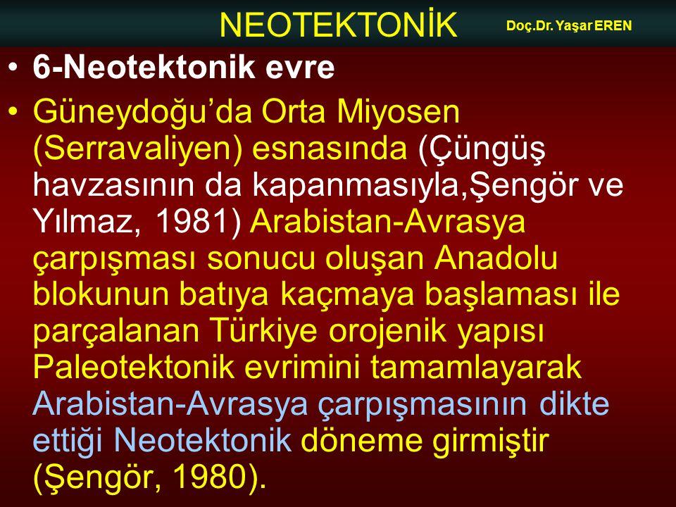NEOTEKTONİK Doç.Dr. Yaşar EREN 6-Neotektonik evre Güneydoğu'da Orta Miyosen (Serravaliyen) esnasında (Çüngüş havzasının da kapanmasıyla,Şengör ve Yılm