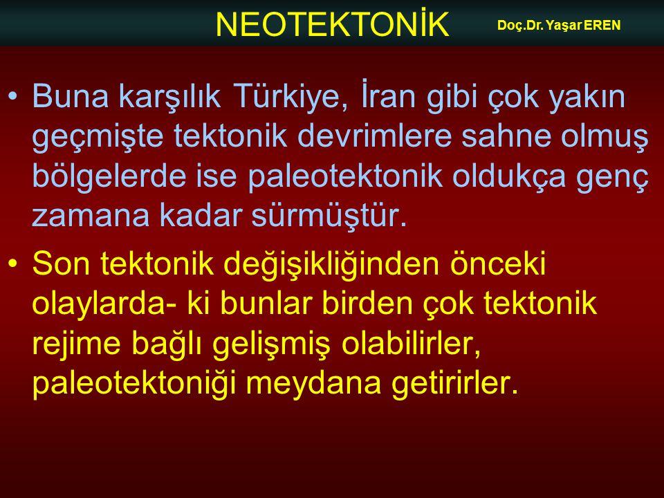 NEOTEKTONİK Doç.Dr. Yaşar EREN Buna karşılık Türkiye, İran gibi çok yakın geçmişte tektonik devrimlere sahne olmuş bölgelerde ise paleotektonik oldukç