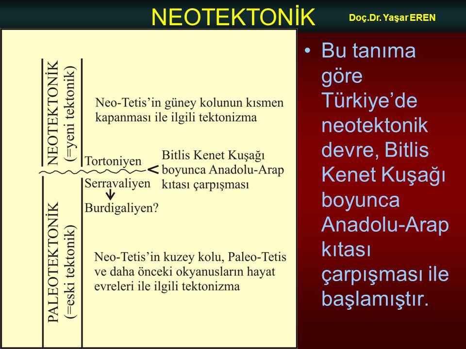 NEOTEKTONİK Doç.Dr. Yaşar EREN Bu tanıma göre Türkiye'de neotektonik devre, Bitlis Kenet Kuşağı boyunca Anadolu-Arap kıtası çarpışması ile başlamıştır