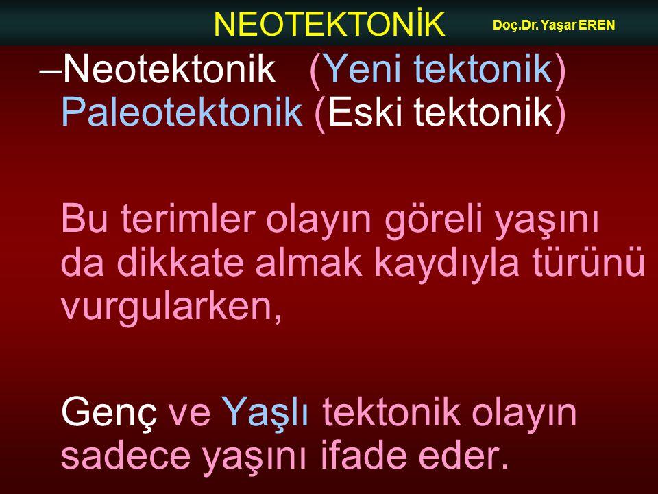 NEOTEKTONİK Doç.Dr. Yaşar EREN –Neotektonik (Yeni tektonik) Paleotektonik (Eski tektonik) Bu terimler olayın göreli yaşını da dikkate almak kaydıyla t