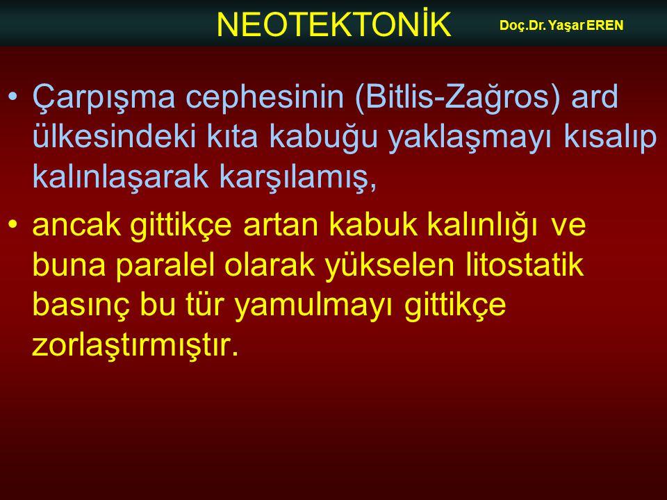 NEOTEKTONİK Doç.Dr. Yaşar EREN Çarpışma cephesinin (Bitlis-Zağros) ard ülkesindeki kıta kabuğu yaklaşmayı kısalıp kalınlaşarak karşılamış, ancak gitti
