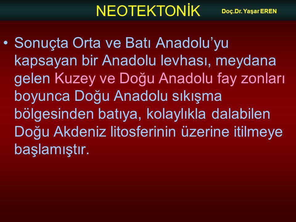 NEOTEKTONİK Doç.Dr. Yaşar EREN Sonuçta Orta ve Batı Anadolu'yu kapsayan bir Anadolu levhası, meydana gelen Kuzey ve Doğu Anadolu fay zonları boyunca D