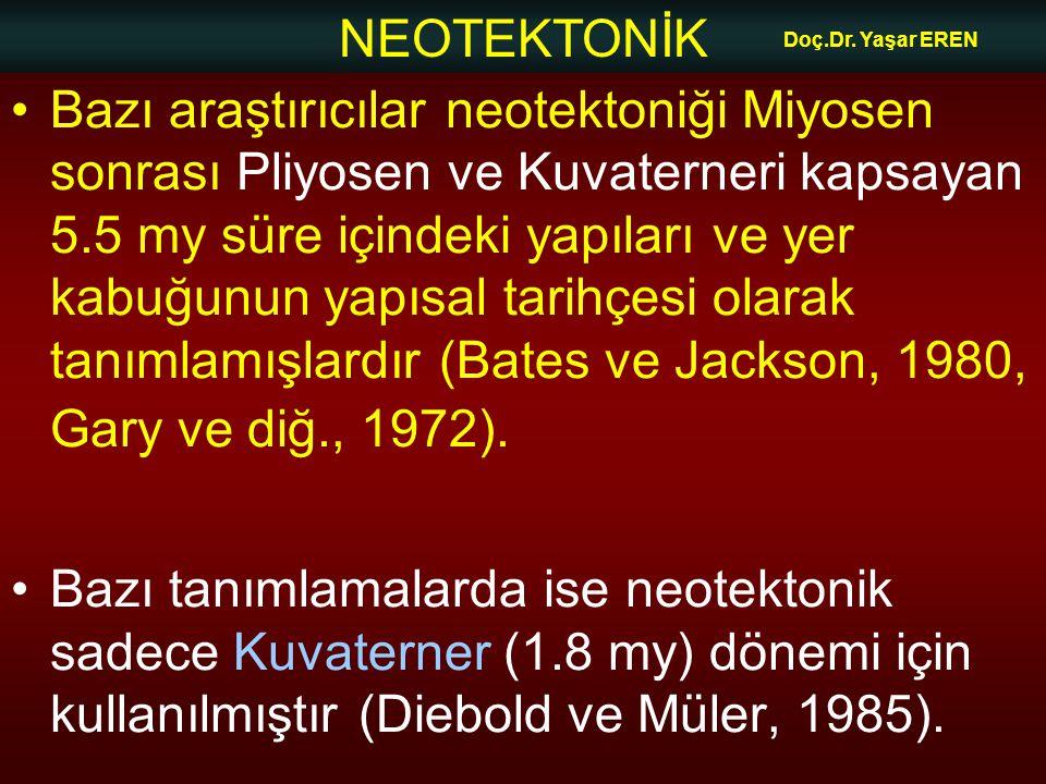 NEOTEKTONİK Doç.Dr. Yaşar EREN Bazı araştırıcılar neotektoniği Miyosen sonrası Pliyosen ve Kuvaterneri kapsayan 5.5 my süre içindeki yapıları ve yer k