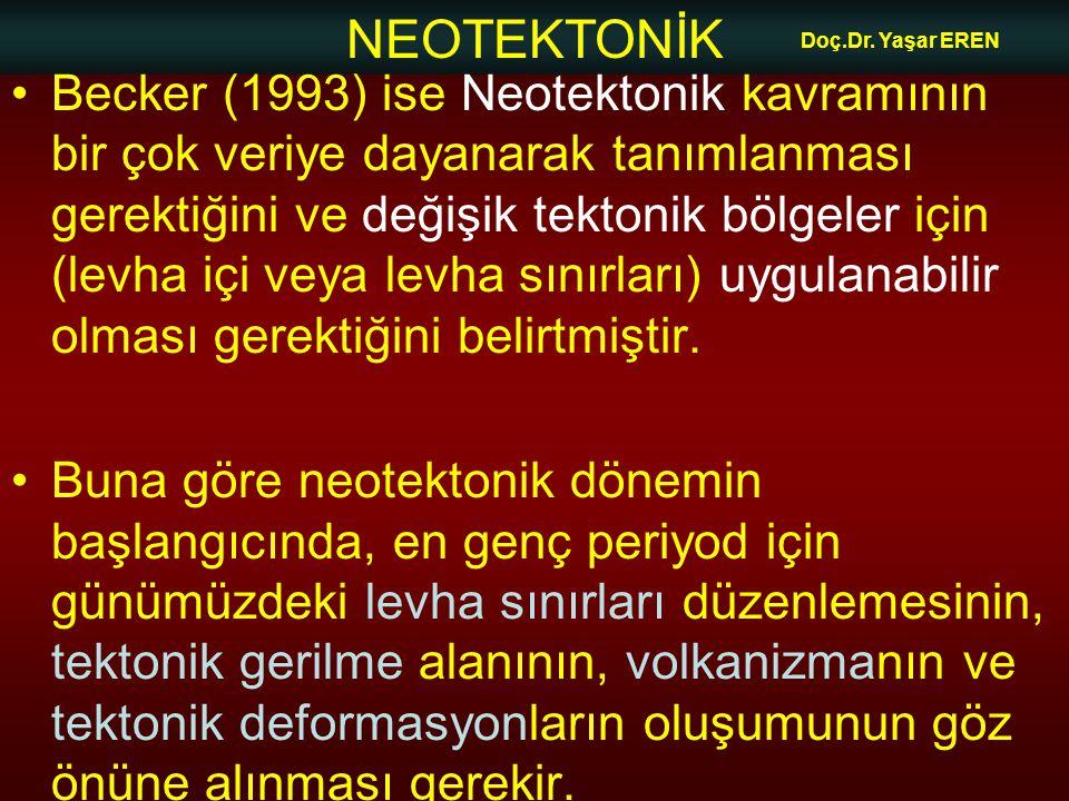 NEOTEKTONİK Doç.Dr. Yaşar EREN Becker (1993) ise Neotektonik kavramının bir çok veriye dayanarak tanımlanması gerektiğini ve değişik tektonik bölgeler