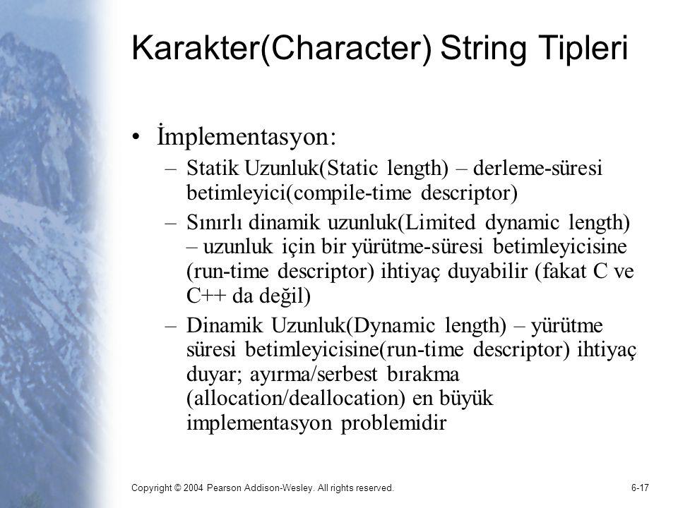 Copyright © 2004 Pearson Addison-Wesley. All rights reserved.6-17 Karakter(Character) String Tipleri İmplementasyon: –Statik Uzunluk(Static length) –