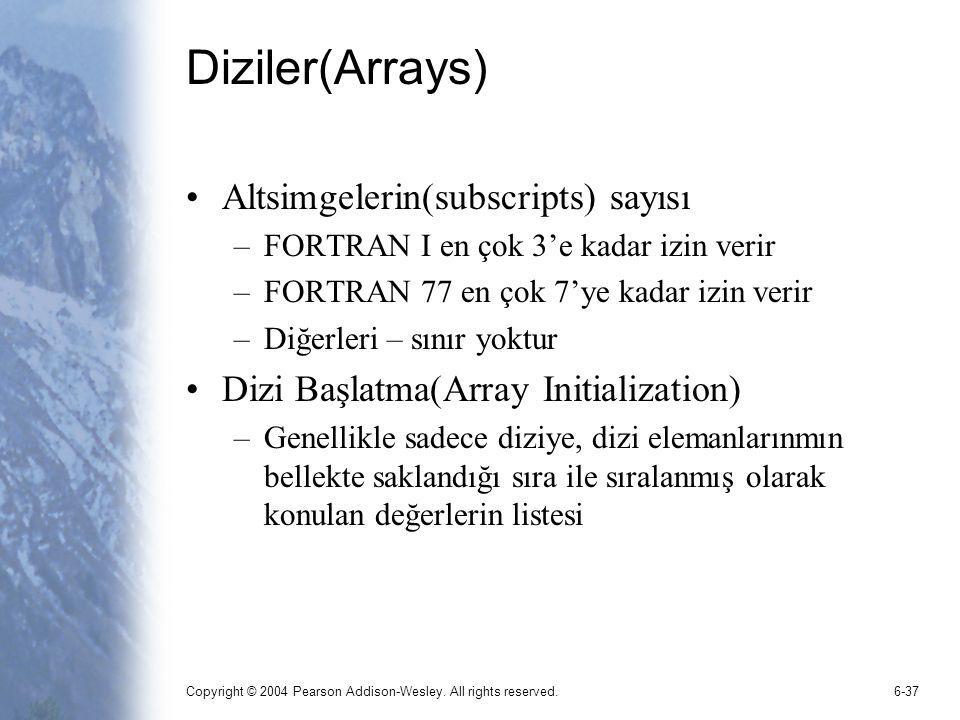 Copyright © 2004 Pearson Addison-Wesley. All rights reserved.6-37 Diziler(Arrays) Altsimgelerin(subscripts) sayısı –FORTRAN I en çok 3'e kadar izin ve