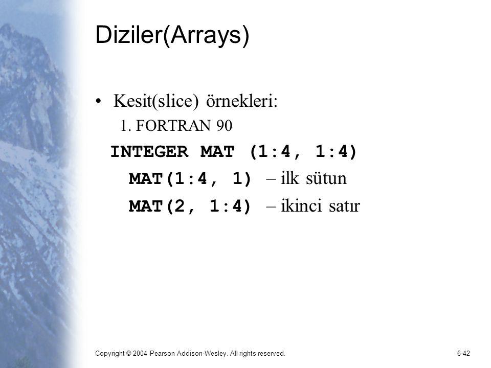 Copyright © 2004 Pearson Addison-Wesley. All rights reserved.6-42 Diziler(Arrays) Kesit(slice) örnekleri: 1. FORTRAN 90 INTEGER MAT (1:4, 1:4) MAT(1:4