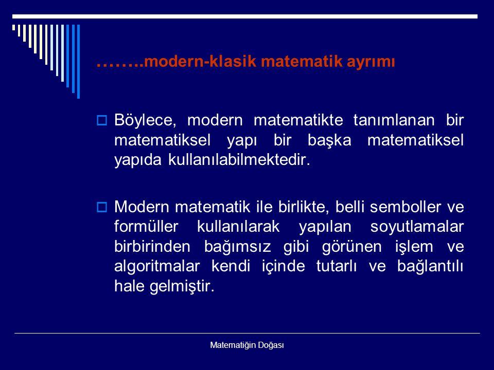 Matematiğin Doğası …….. modern-klasik matematik ayrımı  Böylece, modern matematikte tanımlanan bir matematiksel yapı bir başka matematiksel yapıda ku