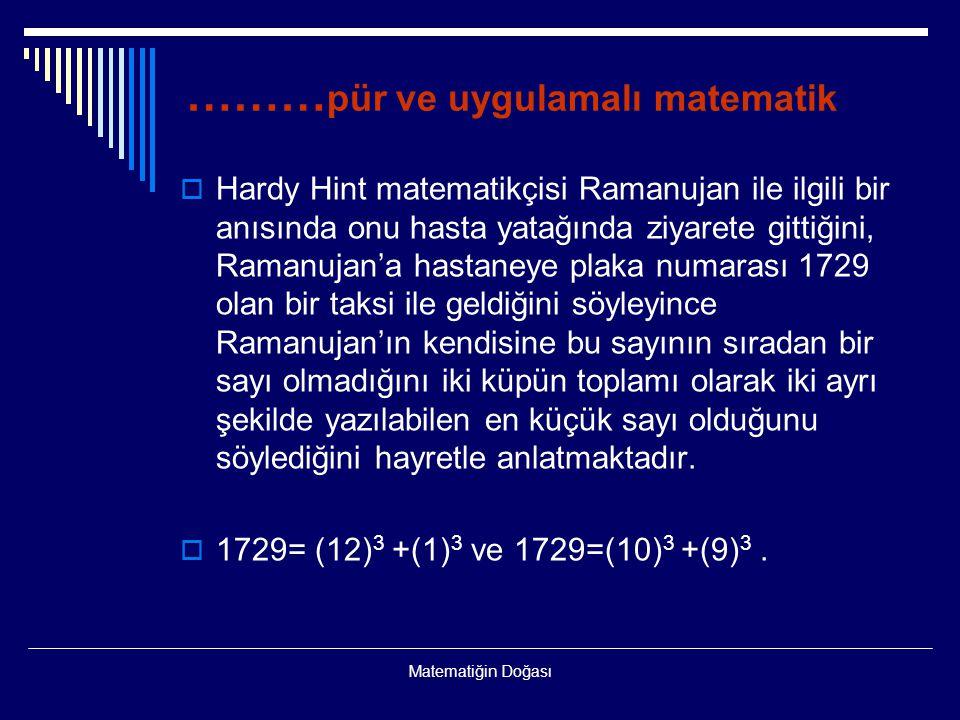 Matematiğin Doğası ……… pür ve uygulamalı matematik  Hardy Hint matematikçisi Ramanujan ile ilgili bir anısında onu hasta yatağında ziyarete gittiğini