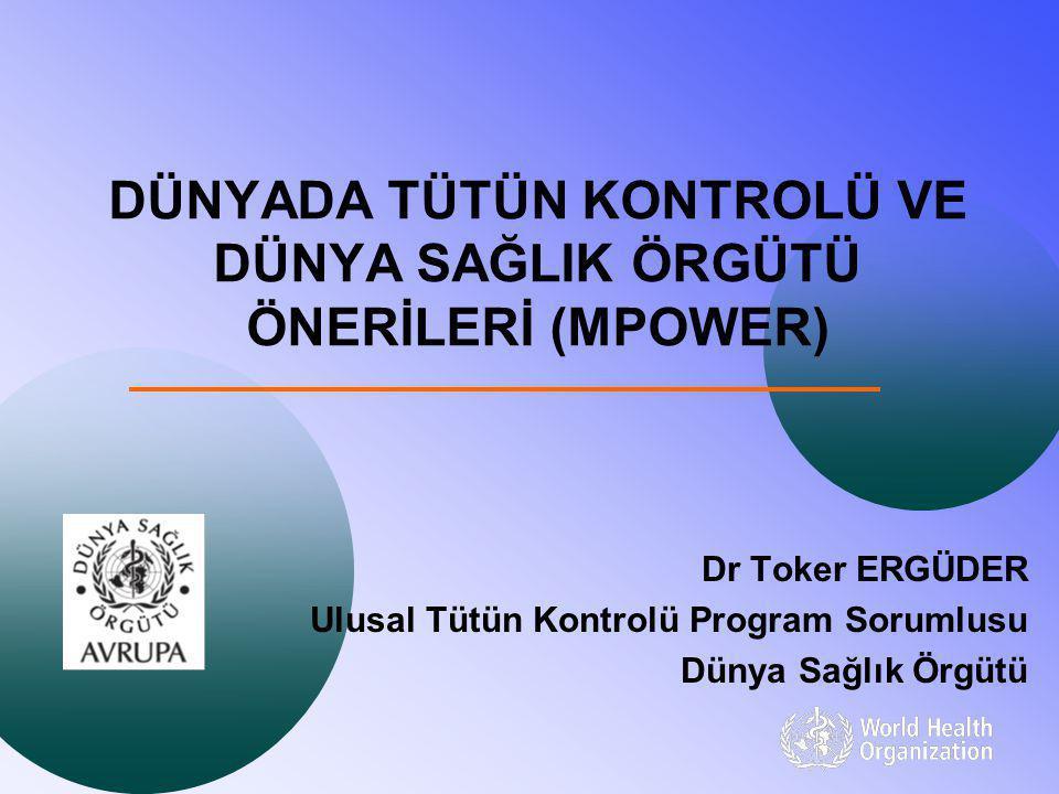 DÜNYADA TÜTÜN KONTROLÜ VE DÜNYA SAĞLIK ÖRGÜTÜ ÖNERİLERİ (MPOWER) Dr Toker ERGÜDER Ulusal Tütün Kontrolü Program Sorumlusu Dünya Sağlık Örgütü