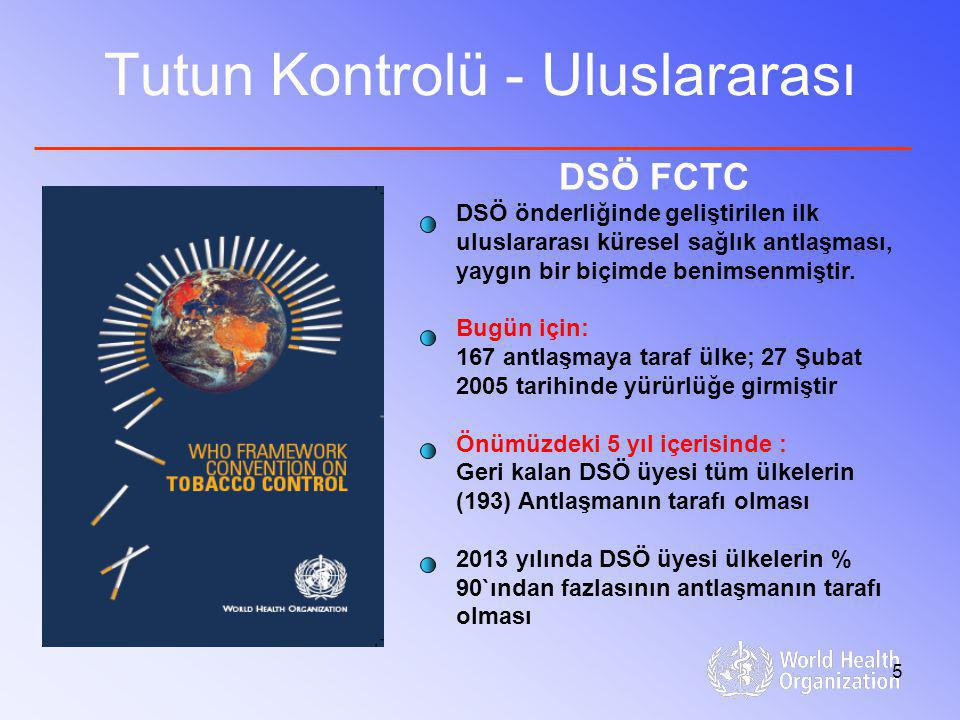 5 Tutun Kontrolü - Uluslararası DSÖ FCTC DSÖ önderliğinde geliştirilen ilk uluslararası küresel sağlık antlaşması, yaygın bir biçimde benimsenmiştir.