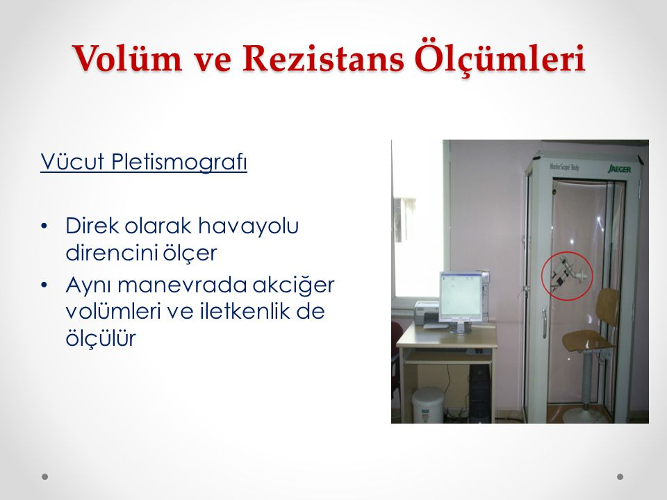 Volüm ve Rezistans Ölçümleri Vücut Pletismografı Direk olarak havayolu direncini ölçer Aynı manevrada akciğer volümleri ve iletkenlik de ölçülür
