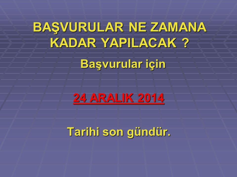 BAŞVURULAR NE ZAMANA KADAR YAPILACAK ? Başvurular için Başvurular için 24 ARALIK 2014 Tarihi son gündür.