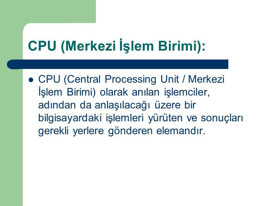 CPU (Merkezi İşlem Birimi): CPU (Central Processing Unit / Merkezi İşlem Birimi) olarak anılan işlemciler, adından da anlaşılacağı üzere bir bilgisayardaki işlemleri yürüten ve sonuçları gerekli yerlere gönderen elemandır.