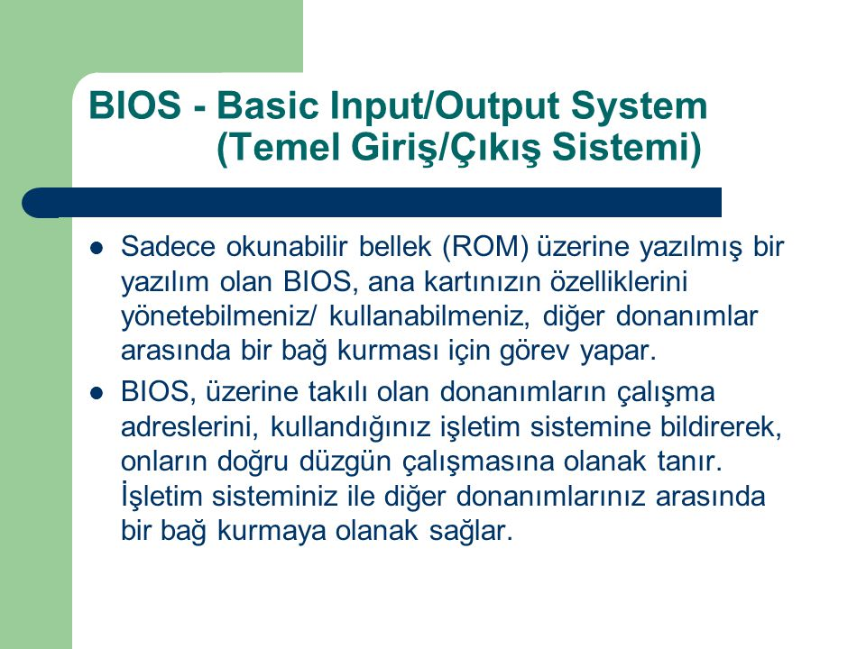 BIOS - Basic Input/Output System (Temel Giriş/Çıkış Sistemi) Sadece okunabilir bellek (ROM) üzerine yazılmış bir yazılım olan BIOS, ana kartınızın özelliklerini yönetebilmeniz/ kullanabilmeniz, diğer donanımlar arasında bir bağ kurması için görev yapar.