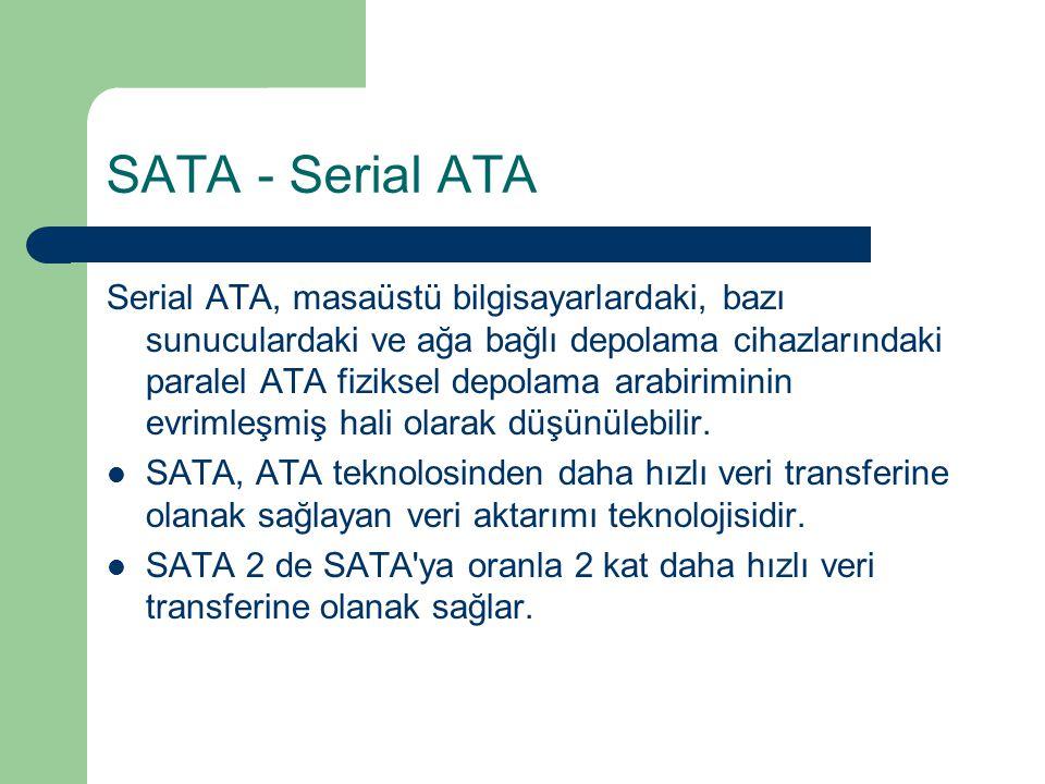 SATA - Serial ATA Serial ATA, masaüstü bilgisayarlardaki, bazı sunuculardaki ve ağa bağlı depolama cihazlarındaki paralel ATA fiziksel depolama arabiriminin evrimleşmiş hali olarak düşünülebilir.