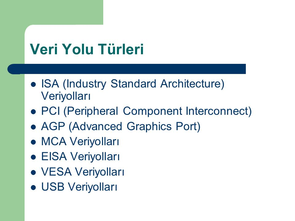 Veri Yolu Türleri ISA (Industry Standard Architecture) Veriyolları PCI (Peripheral Component Interconnect) AGP (Advanced Graphics Port) MCA Veriyolları EISA Veriyolları VESA Veriyolları USB Veriyolları