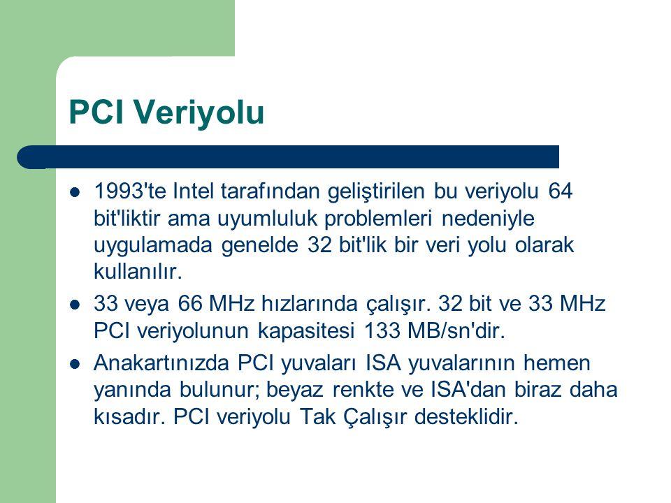 PCI Veriyolu 1993 te Intel tarafından geliştirilen bu veriyolu 64 bit liktir ama uyumluluk problemleri nedeniyle uygulamada genelde 32 bit lik bir veri yolu olarak kullanılır.