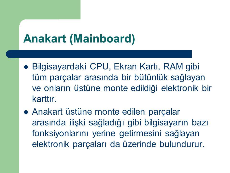 Anakart (Mainboard) Bilgisayardaki CPU, Ekran Kartı, RAM gibi tüm parçalar arasında bir bütünlük sağlayan ve onların üstüne monte edildiği elektronik bir karttır.