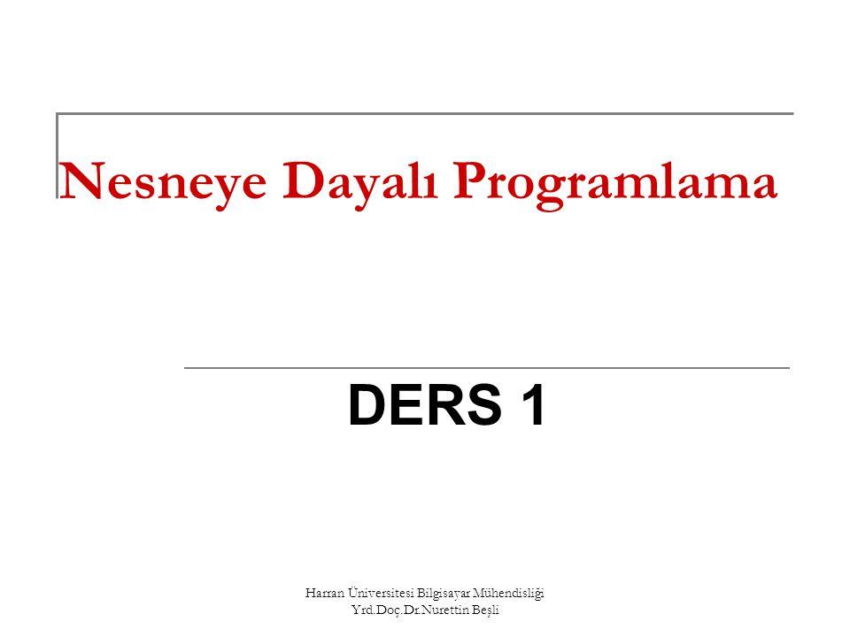 Harran Üniversitesi Bilgisayar Mühendisliği Yrd.Doç.Dr.Nurettin Beşli Giriş Dersin Amacı: Nesneye Dayalı Programlama ( Object-Oriented Programming) yöntemlerini tanıtmak.