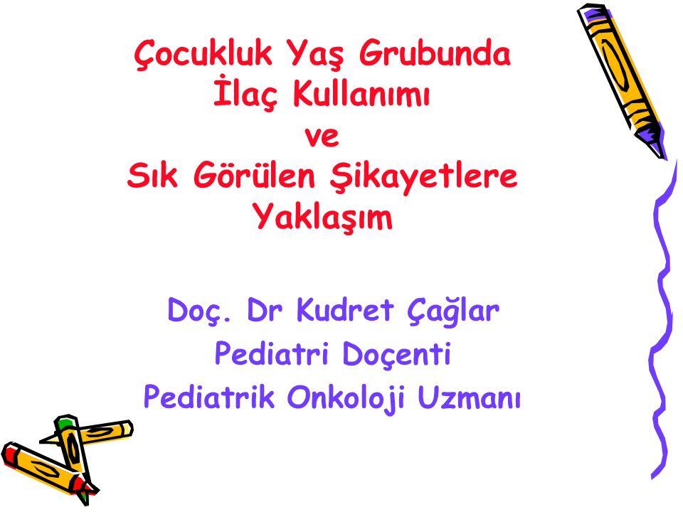 Çocukluk Yaş Grubunda İlaç Kullanımı ve Sık Görülen Şikayetlere Yaklaşım Doç. Dr Kudret Çağlar Pediatri Doçenti Pediatrik Onkoloji Uzmanı
