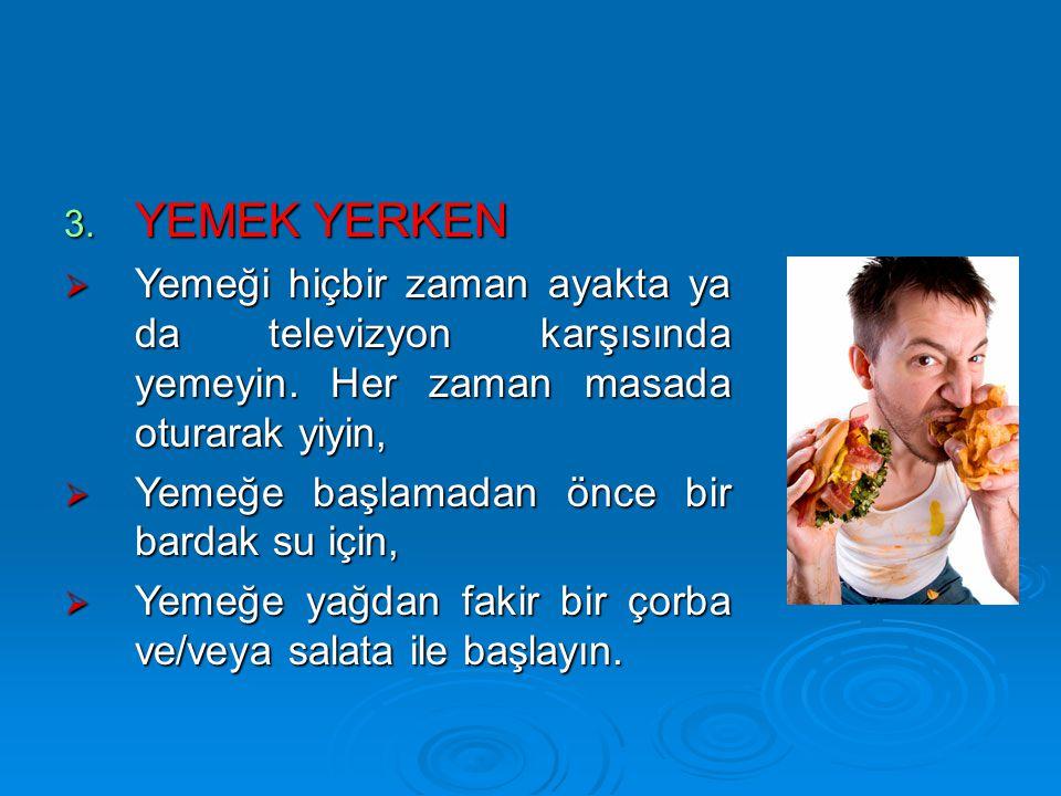 3. YEMEK YERKEN  Yemeği hiçbir zaman ayakta ya da televizyon karşısında yemeyin. Her zaman masada oturarak yiyin,  Yemeğe başlamadan önce bir bardak