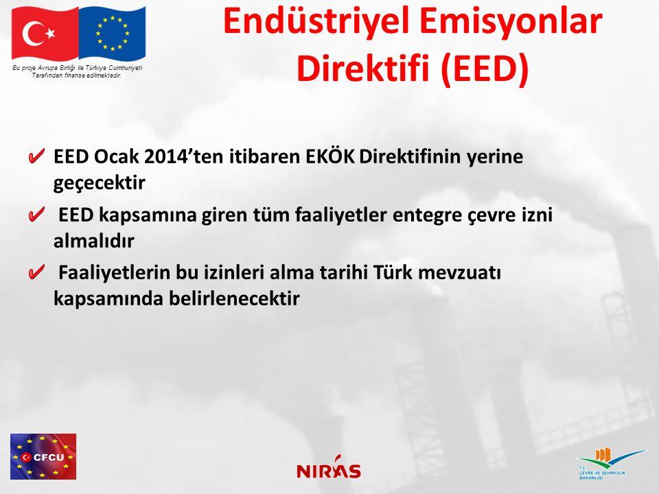 Endüstriyel Emisyonlar Direktifi Faaliyetleri EED kapsamına giren faaliyet kategorileri Direktif- EK I'de sıralanmıştır Altı ana kategori Seksen beş alt kategori vardır Bu proje Avrupa Birliği ile Türkiye Cumhuriyeti Tarafından finanse edilmektedir.