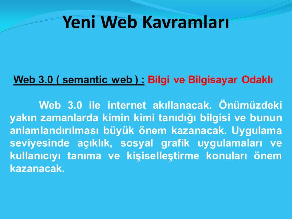 Yeni Web Kavramları Web 3.0 ( semantic web ) : Bilgi ve Bilgisayar Odaklı Web 3.0 ile internet akıllanacak.