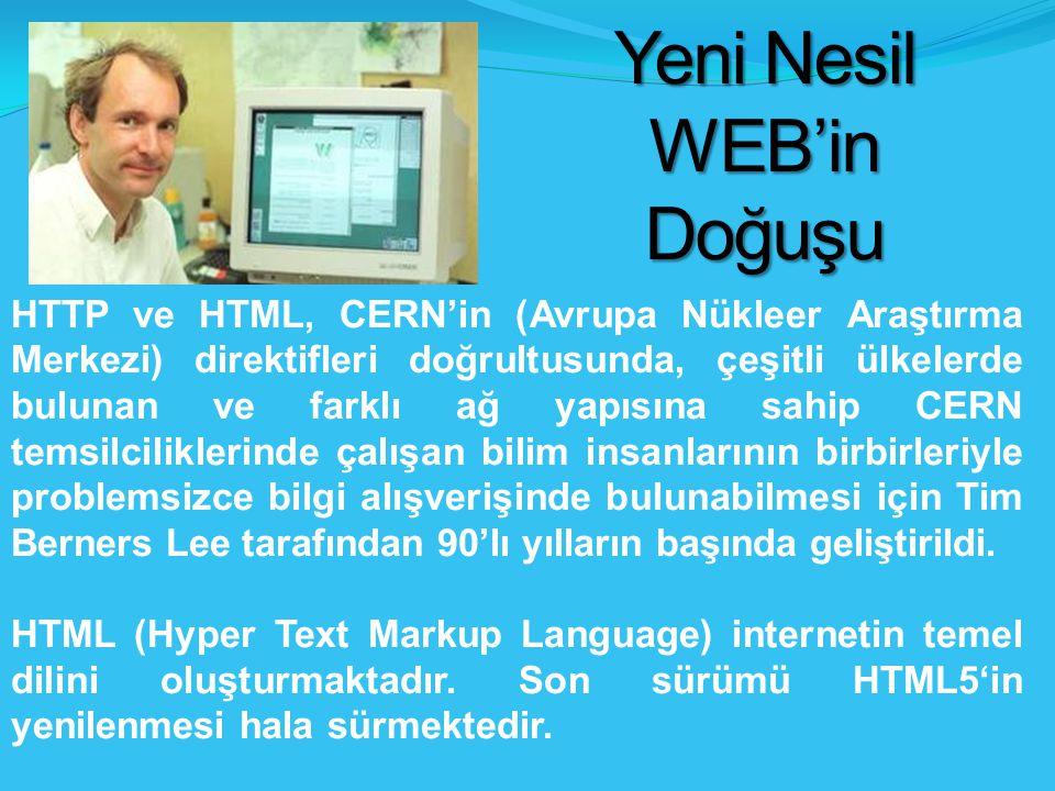 Yeni Nesil WEB'in Doğuşu HTTP ve HTML, CERN'in (Avrupa Nükleer Araştırma Merkezi) direktifleri doğrultusunda, çeşitli ülkelerde bulunan ve farklı ağ yapısına sahip CERN temsilciliklerinde çalışan bilim insanlarının birbirleriyle problemsizce bilgi alışverişinde bulunabilmesi için Tim Berners Lee tarafından 90'lı yılların başında geliştirildi.