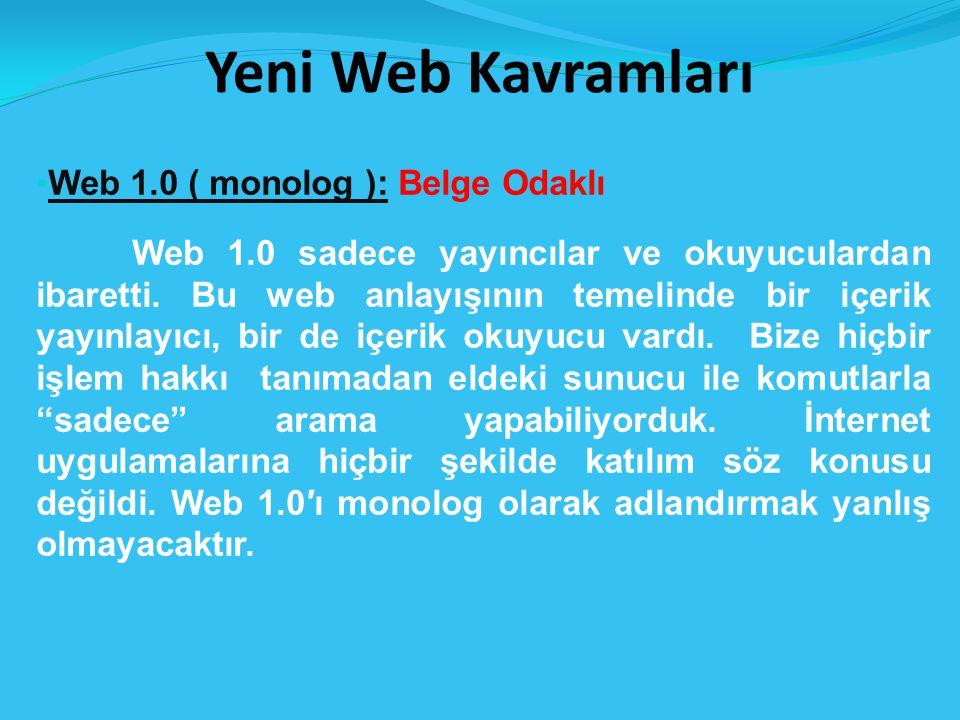 Yeni Web Kavramları Web 1.0 ( monolog ): Belge Odaklı Web 1.0 sadece yayıncılar ve okuyuculardan ibaretti.