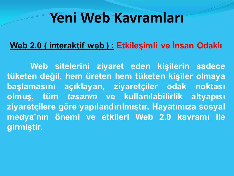 Yeni Web Kavramları Web 2.0 ( interaktif web ) : Etkileşimli ve İnsan Odaklı Web sitelerini ziyaret eden kişilerin sadece tüketen değil, hem üreten hem tüketen kişiler olmaya başlamasını açıklayan, ziyaretçiler odak noktası olmuş, tüm tasarım ve kullanılabilirlik altyapısı ziyaretçilere göre yapılandırılmıştır.