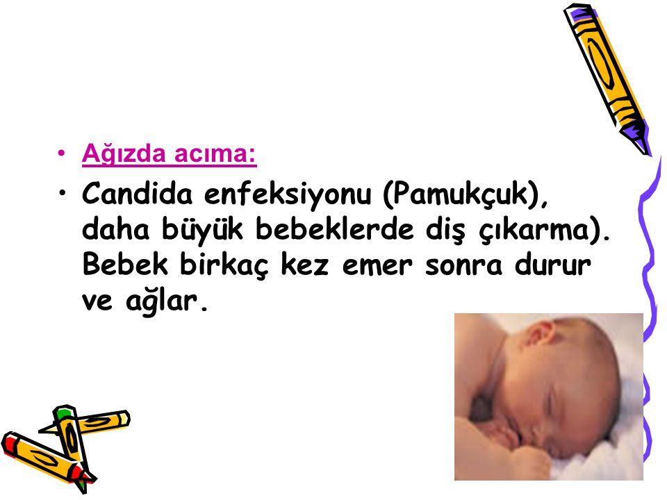 Ağızda acıma: Candida enfeksiyonu (Pamukçuk), daha büyük bebeklerde diş çıkarma). Bebek birkaç kez emer sonra durur ve ağlar.