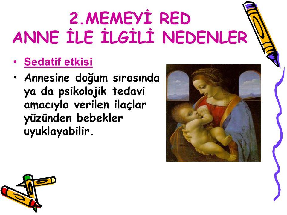 2.MEMEYİ RED ANNE İLE İLGİLİ NEDENLER Sedatif etkisi Annesine doğum sırasında ya da psikolojik tedavi amacıyla verilen ilaçlar yüzünden bebekler uyukl