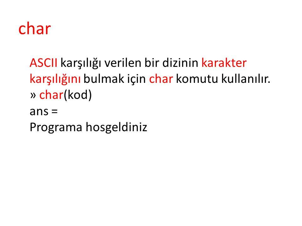 char ASCII karşılığı verilen bir dizinin karakter karşılığını bulmak için char komutu kullanılır. » char(kod) ans = Programa hosgeldiniz