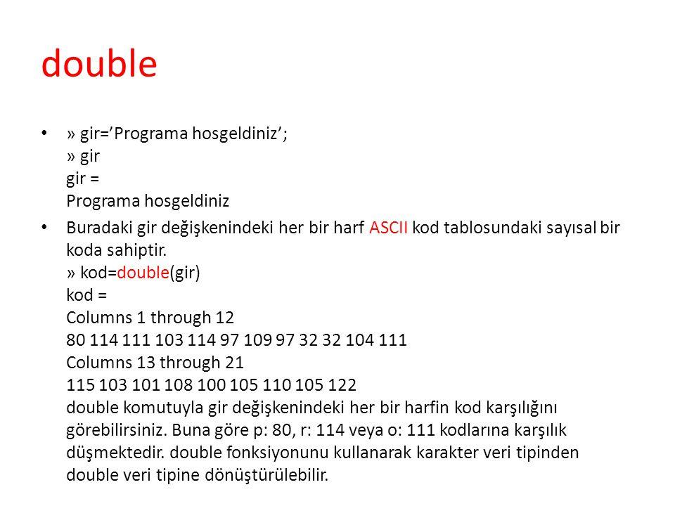 double » gir='Programa hosgeldiniz'; » gir gir = Programa hosgeldiniz Buradaki gir değişkenindeki her bir harf ASCII kod tablosundaki sayısal bir koda