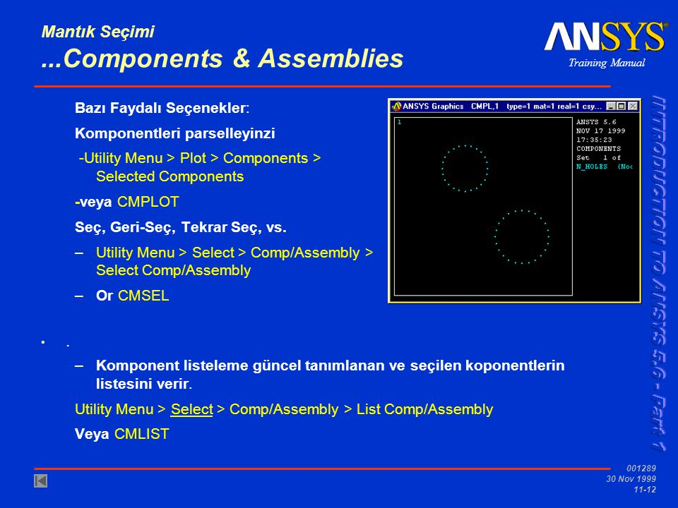 Training Manual 001289 30 Nov 1999 11-12 Mantık Seçimi...Components & Assemblies Bazı Faydalı Seçenekler: Komponentleri parselleyinzi -Utility Menu > Plot > Components > Selected Components -veya CMPLOT Seç, Geri-Seç, Tekrar Seç, vs.