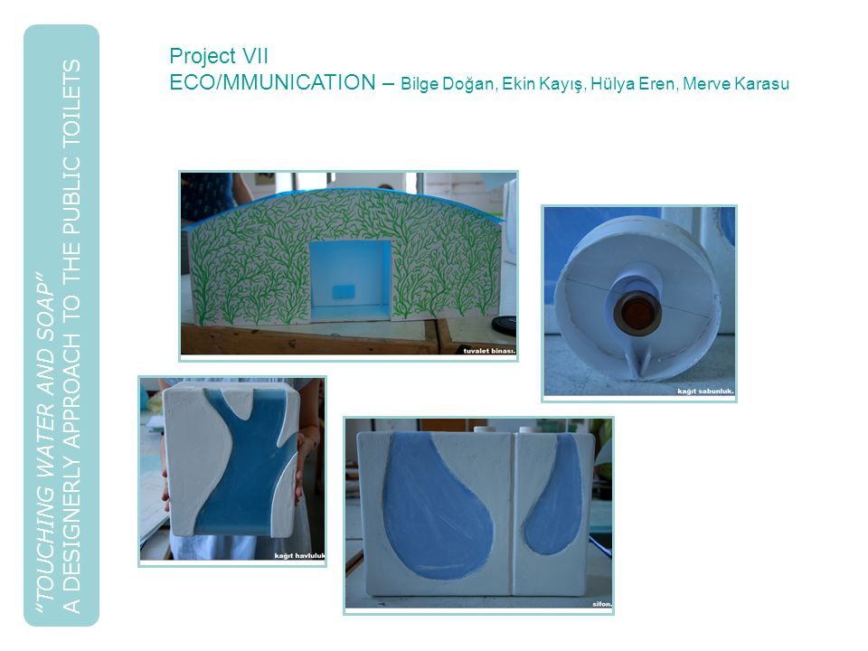 TOUCHING WATER AND SOAP A DESIGNERLY APPROACH TO THE PUBLIC TOILETS Project VII ECO/MMUNICATION – Bilge Doğan, Ekin Kayış, Hülya Eren, Merve Karasu