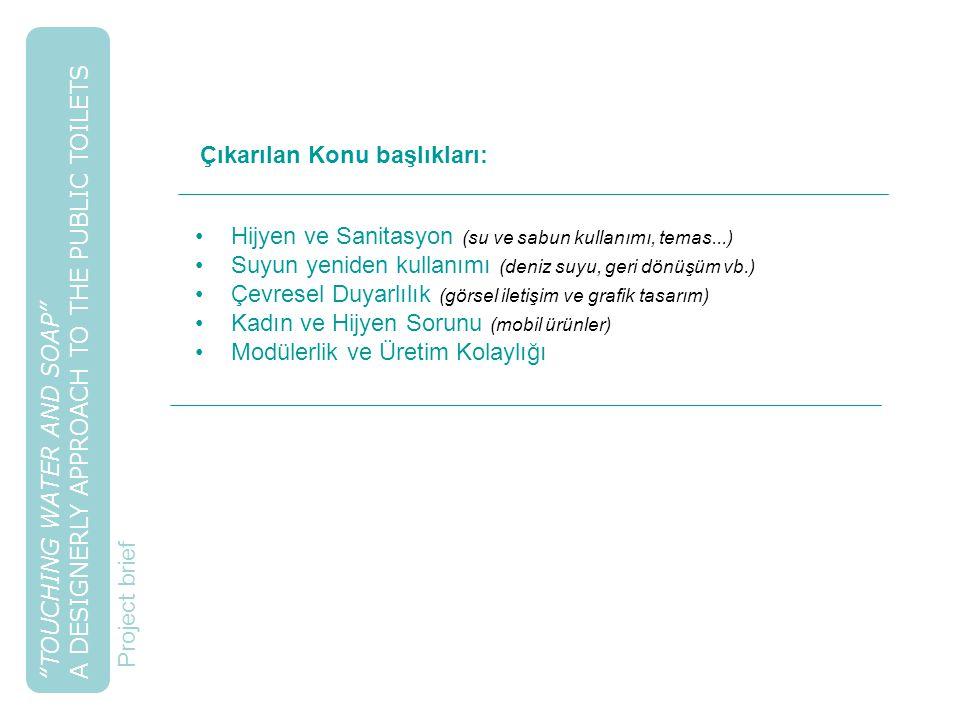 TOUCHING WATER AND SOAP A DESIGNERLY APPROACH TO THE PUBLIC TOILETS Hijyen ve Sanitasyon (su ve sabun kullanımı, temas...) Suyun yeniden kullanımı (deniz suyu, geri dönüşüm vb.) Çevresel Duyarlılık (görsel iletişim ve grafik tasarım) Kadın ve Hijyen Sorunu (mobil ürünler) Modülerlik ve Üretim Kolaylığı Project brief Çıkarılan Konu başlıkları: