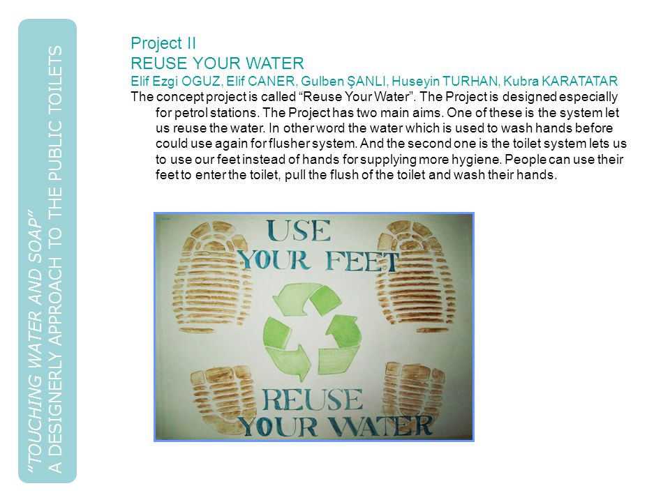 TOUCHING WATER AND SOAP A DESIGNERLY APPROACH TO THE PUBLIC TOILETS Project II REUSE YOUR WATER Elif Ezgi OGUZ, Elif CANER, Gulben ŞANLI, Huseyin TURHAN, Kubra KARATATAR The concept project is called Reuse Your Water .