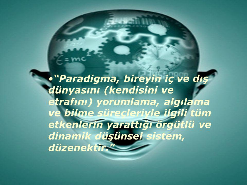"""""""Paradigma, bireyin iç ve dış dünyasını (kendisini ve etrafını) yorumlama, algılama ve bilme süreçleriyle ilgili tüm etkenlerin yarattığı örgütlü ve d"""