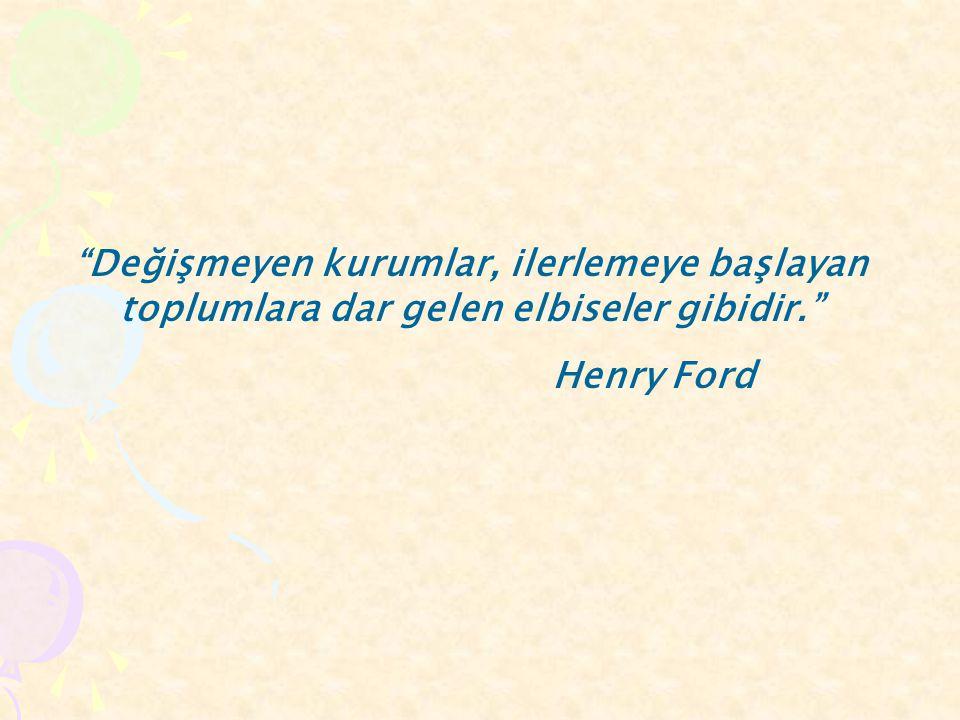 """""""Değişmeyen kurumlar, ilerlemeye başlayan toplumlara dar gelen elbiseler gibidir."""" Henry Ford"""