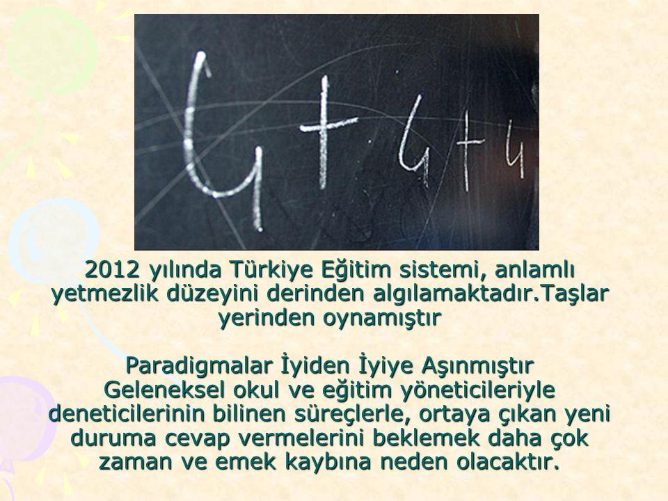 2012 yılında Türkiye Eğitim sistemi, anlamlı yetmezlik düzeyini derinden algılamaktadır.Taşlar yerinden oynamıştır Paradigmalar İyiden İyiye Aşınmıştı