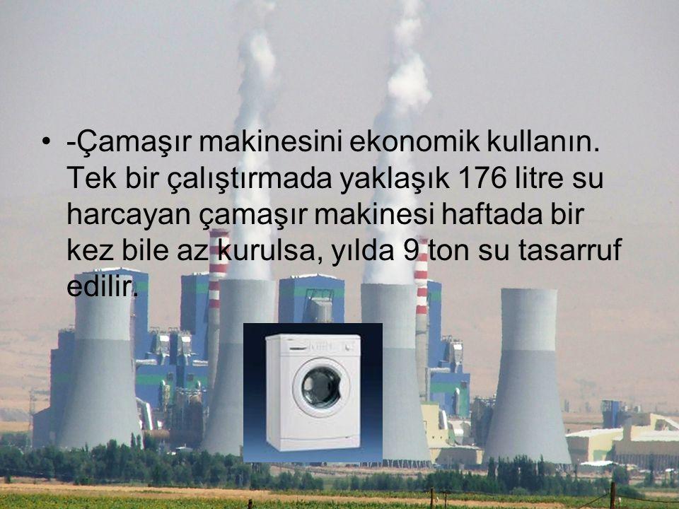 -Çamaşır makinesini ekonomik kullanın. Tek bir çalıştırmada yaklaşık 176 litre su harcayan çamaşır makinesi haftada bir kez bile az kurulsa, yılda 9 t