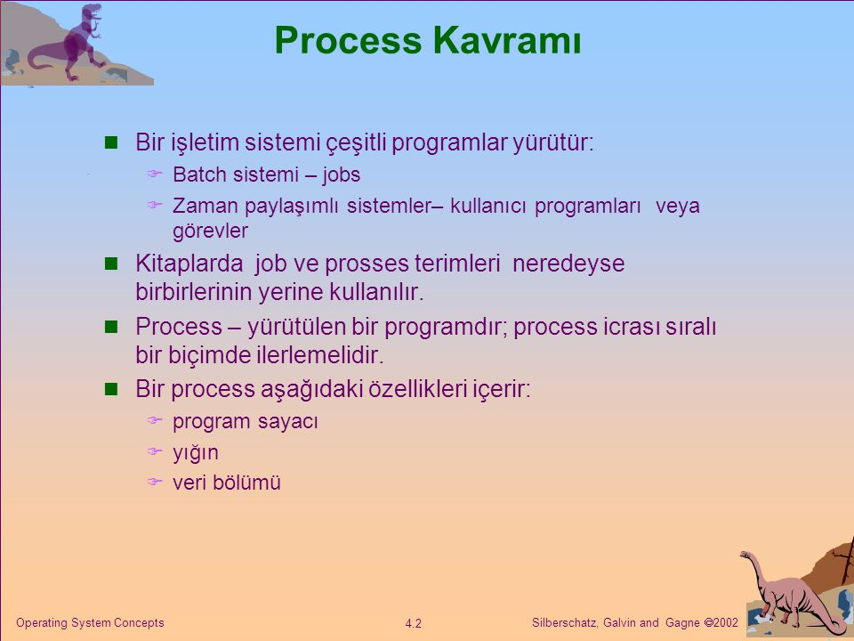 Silberschatz, Galvin and Gagne  2002 4.2 Operating System Concepts Process Kavramı Bir işletim sistemi çeşitli programlar yürütür:  Batch sistemi – jobs  Zaman paylaşımlı sistemler– kullanıcı programları veya görevler Kitaplarda job ve prosses terimleri neredeyse birbirlerinin yerine kullanılır.