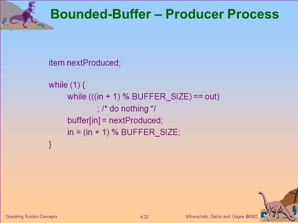 Silberschatz, Galvin and Gagne  2002 4.22 Operating System Concepts Bounded-Buffer – Producer Process item nextProduced; while (1) { while (((in + 1)