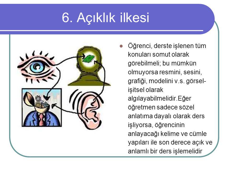 6. Açıklık ilkesi Öğrenci, derste işlenen tüm konuları somut olarak görebilmeli; bu mümkün olmuyorsa resmini, sesini, grafiği, modelini v.s. görsel- i