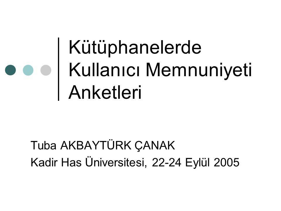 Kütüphanelerde Kullanıcı Memnuniyeti Anketleri Tuba AKBAYTÜRK ÇANAK Kadir Has Üniversitesi, 22-24 Eylül 2005